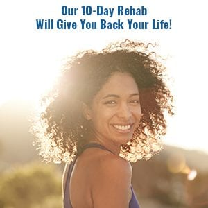 Our 10 Day Rehab Will Give You Back Your Life!