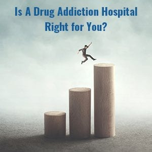 Is A Drug Addiction Hospital Right for You?
